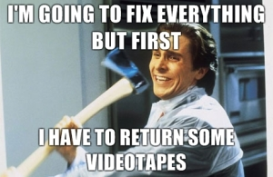 im-going-to-fix-everything-but-first-i-have-to-return-some-videotapes